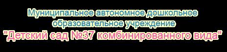 "МАДОУ  "" Детский сад № 37   комбинированного вида"""